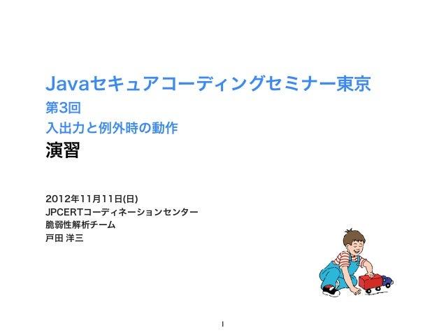 Javaセキュアコーディングセミナー東京第3回入出力と例外時の動作演習2012年11月11日(日)JPCERTコーディネーションセンター脆弱性解析チーム戸田 洋三                      1