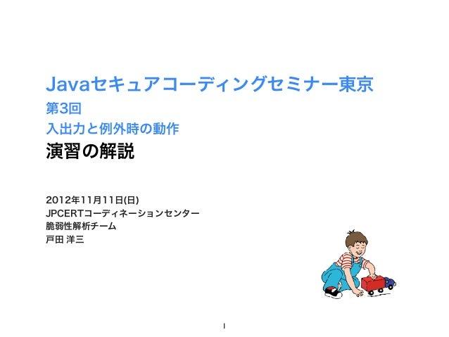 Javaセキュアコーディングセミナー東京第3回入出力と例外時の動作演習の解説2012年11月11日(日)JPCERTコーディネーションセンター脆弱性解析チーム戸田 洋三                      1