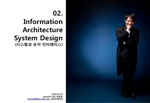 02.   Information  ArchitectureSystem Design(시스템과 유저 인터페이스)                       2012.11.13                InnoUX CEO 최병호...