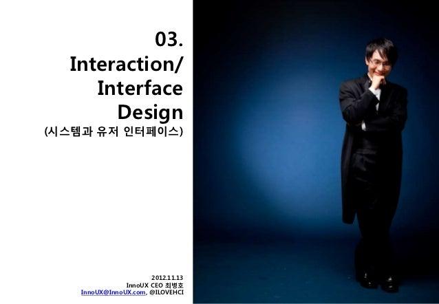 03.  Interaction/     Interface       Design(시스템과 유저 읶터페이스)                       2012.11.13                InnoUX CEO 최병호...