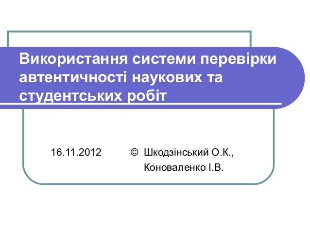 Використання системи перевіркиавтентичності наукових тастудентських робіт   16.11.2012   © Шкодзінський О.К.,             ...