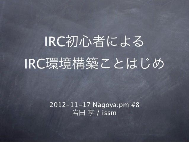 IRC初心者によるIRC環境構築ことはじめ  2012-11-17 Nagoya.pm #8        岩田 享 / issm