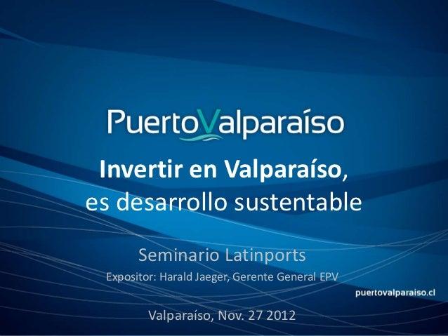 Invertir en Valparaíso,es desarrollo sustentable       Seminario Latinports Expositor: Harald Jaeger, Gerente General EPV ...
