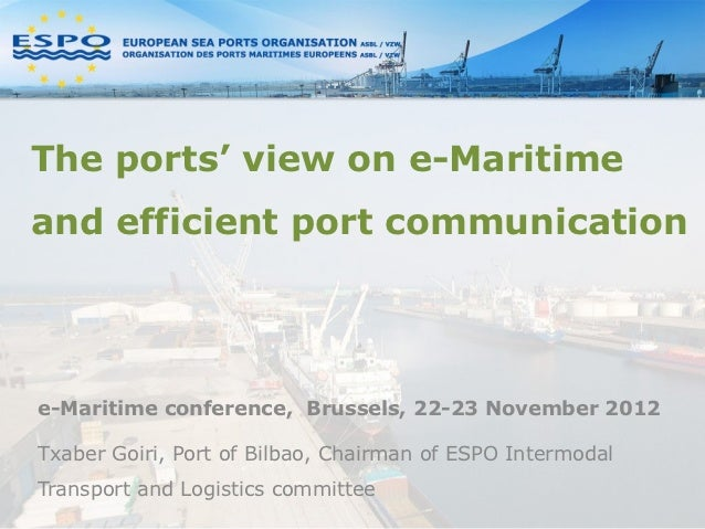 The ports' view on e-Maritimeand efficient port communicatione-Maritime conference, Brussels, 22-23 November 2012Txaber Go...