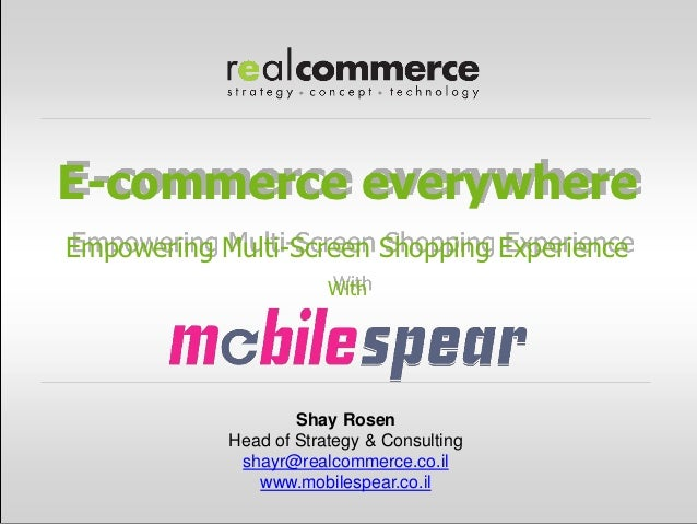E-commerce everywhereEmpowering Multi-Screen Shopping Experience                        With                    Shay Rosen...