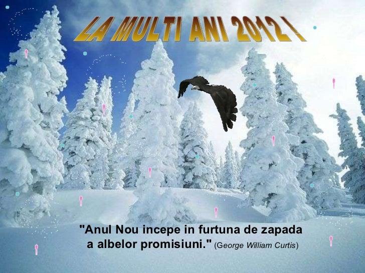 "LA MULTI ANI 2012 ! ""Anul  N ou incepe in furtuna de zapada  a albelor promisiuni.""   (G eorge William Curtis )"