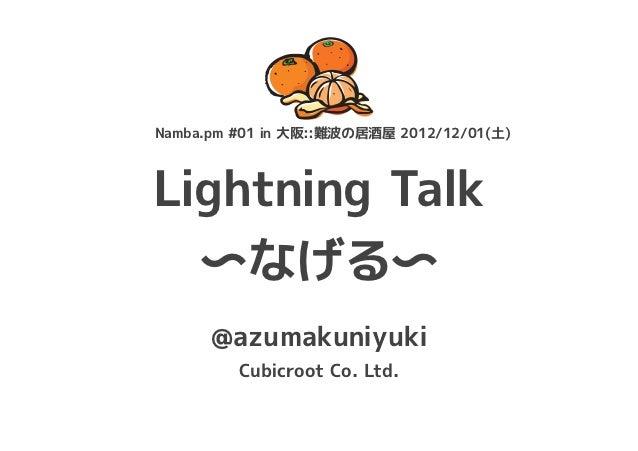 Namba.pm #01 in 大阪::難波の居酒屋 2012/12/01(土)Lightning Talk  〜なげる〜      @azumakuniyuki         Cubicroot Co. Ltd.