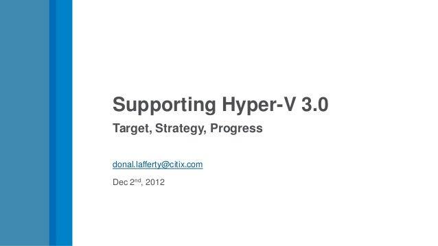 Supporting Hyper-V 3.0Target, Strategy, Progressdonal.lafferty@citix.comDec 2nd, 2012