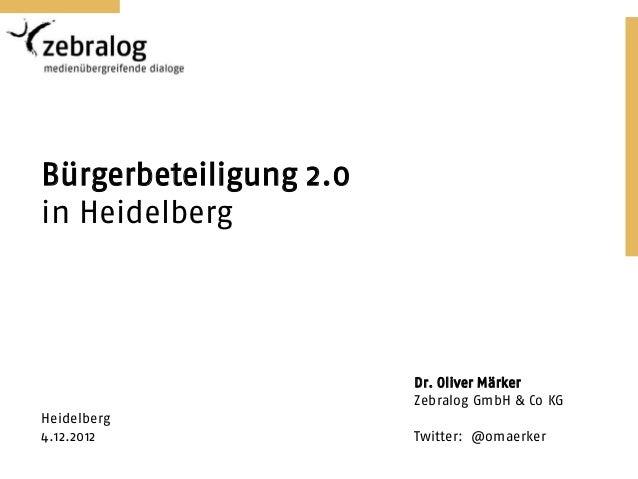 Bürgerbeteiligung 2.0in Heidelberg                        Dr. Oliver Märker                        Zebralog GmbH & Co KGHe...