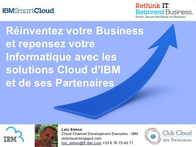 Réinventez votre Businesset repensez votreInformatique avec lessolutions Cloud d'IBMet de ses Partenaires          Loic Si...