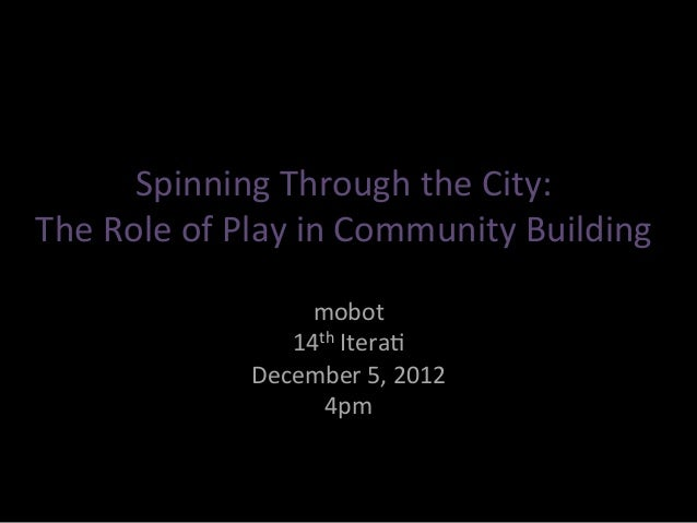 Spinning&Through&the&City:&The&Role&of&Play&in&Community&Building&                  mobot&                14th&Itera=&    ...