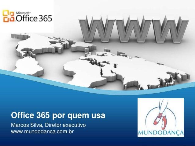 Office 365 por quem usaMarcos Silva, Diretor executivowww.mundodanca.com.br