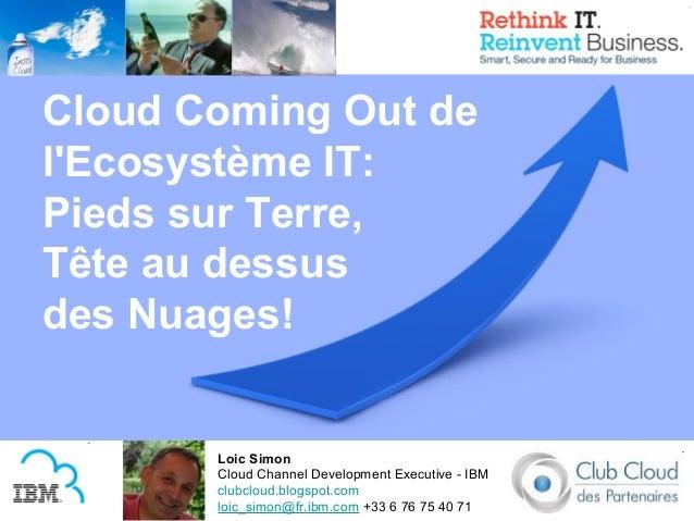 Cloud Coming Out delEcosystème IT:Pieds sur Terre,Tête au dessusdes Nuages!       Loic Simon       Cloud Channel Developme...