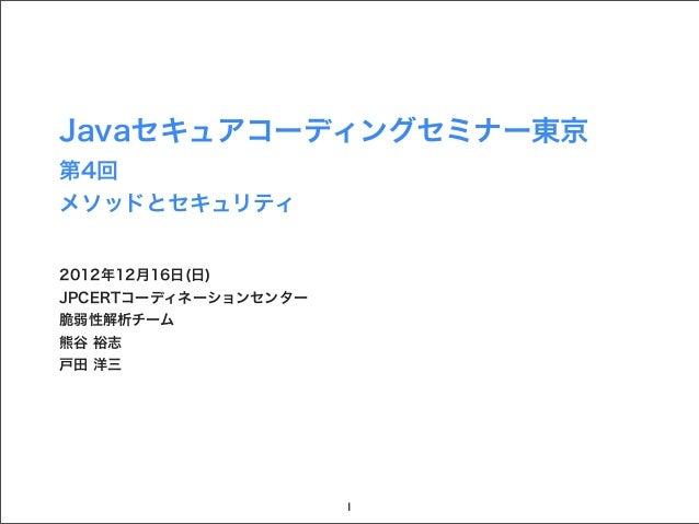 Javaセキュアコーディングセミナー東京第4回メソッドとセキュリティ2012年12月16日(日)JPCERTコーディネーションセンター脆弱性解析チーム熊谷 裕志戸田 洋三                      1