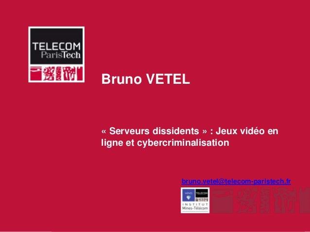 Bruno VETEL              « Serveurs dissidents » : Jeux vidéo en              ligne et cybercriminalisation               ...