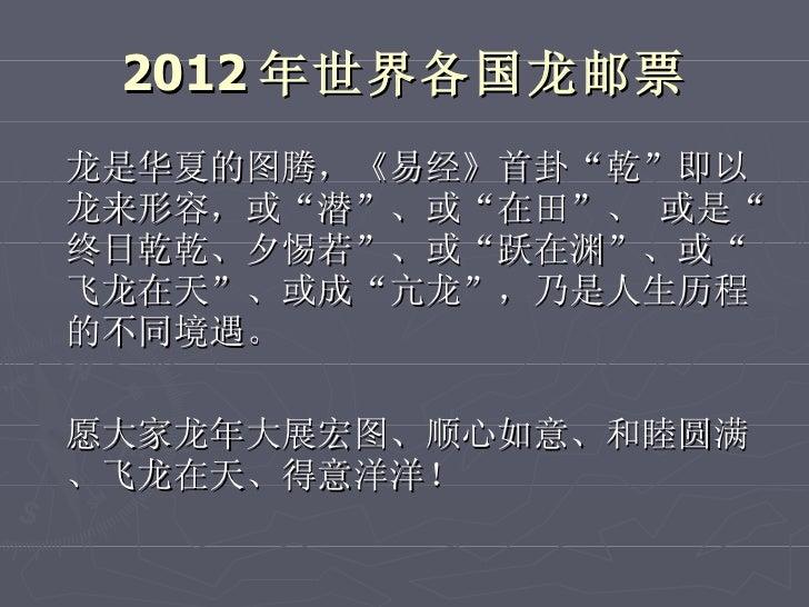 """2012 年世界各国龙邮票 <ul><li>龙是华夏的图腾,《易经》首卦""""乾""""即以龙来形容,或""""潜""""、或""""在田""""、 或是""""终日乾乾、夕惕若""""、或""""跃在渊""""、或""""飞龙在天""""、或成""""亢龙"""",乃是人生历程的不同境遇。 </li></ul><ul><l..."""