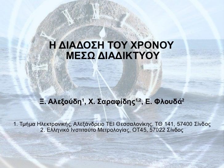 Η ΔΙΑΔΟΣΗ ΤΟΥ ΧΡΟΝΟΥ  ΜΕΣΩ ΔΙΑΔΙΚΤΥΟΥ Ξ. Αλεξούδη 1 , Χ. Σαραφίδης 1,2 , Ε. Φλουδά 2 1. Τμήμα Ηλεκτρονικής, Αλεξάνδρειο ΤΕ...