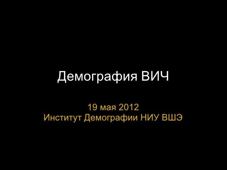Демография ВИЧ         19 мая 2012Институт Демографии НИУ ВШЭ