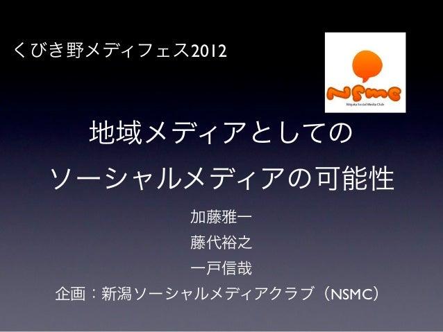 くびき野メディフェス2012     地域メディアとしての  ソーシャルメディアの可能性           加藤雅一           藤代裕之           一戸信哉  企画:新潟ソーシャルメディアクラブ(NSMC)