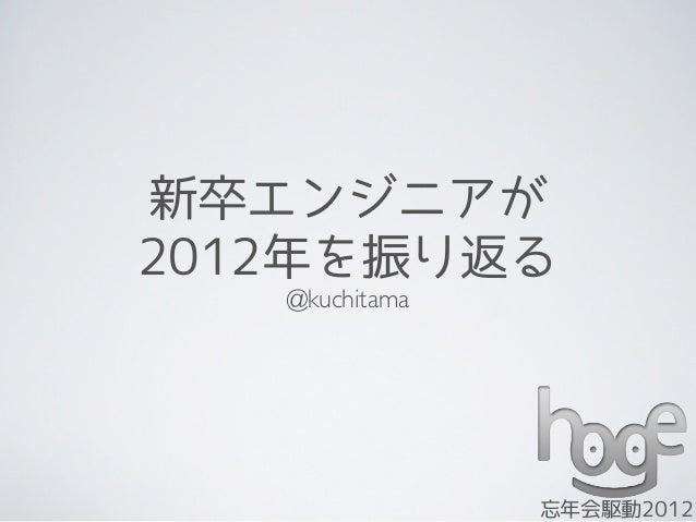 新卒エンジニアが2012年を振り返る   @kuchitama                忘年会駆動2012