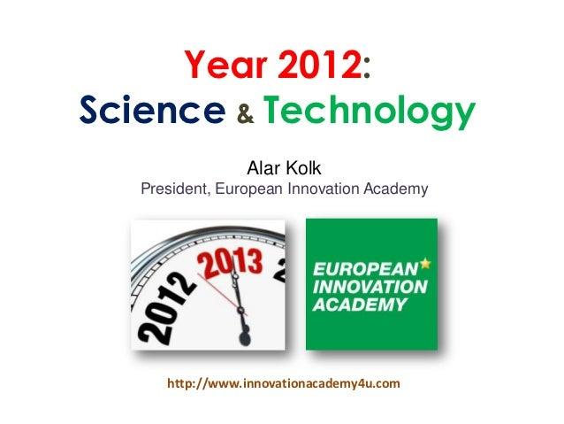 Year 2012:Science & Technology                 Alar Kolk   President, European Innovation Academy      http://www.innovati...