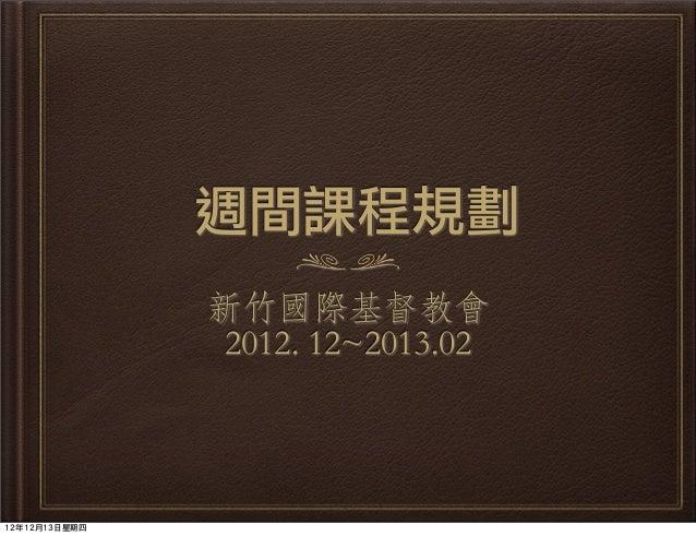 週間課程規劃               新竹國際基督教會                2012. 12~2013.0212年12月13日星期四