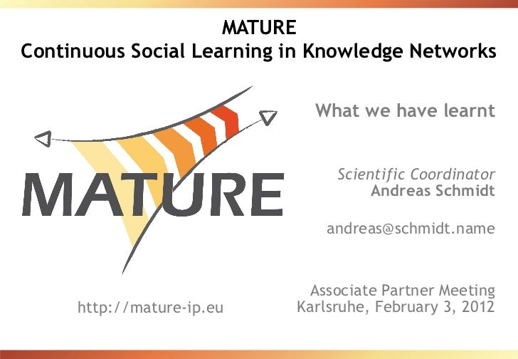 MATURE Continuous Social Learning in Knowledge Networks What we have learnt Scientific Coordinator Andreas Schmidt [email_...