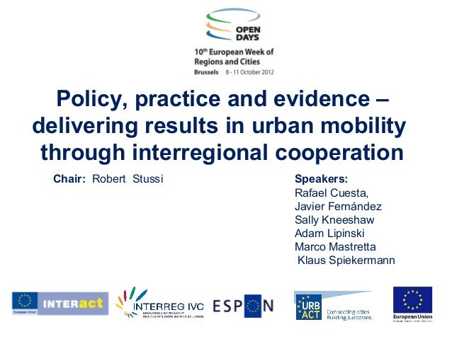 Policy, practice and evidence – delivering results in urban mobility through interregional cooperation Speakers: Rafael Cu...