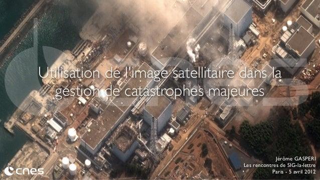 Utilisation de l'image satellitaire dans la gestion de catastrophes majeures  Jérôme GASPERI Les rencontres de SIG-la-lett...