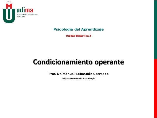 Psicología del Aprendizaje              Unidad Didáctica 2Condicionamiento operante    Prof. Dr. Manuel Sebastián Carrasco...