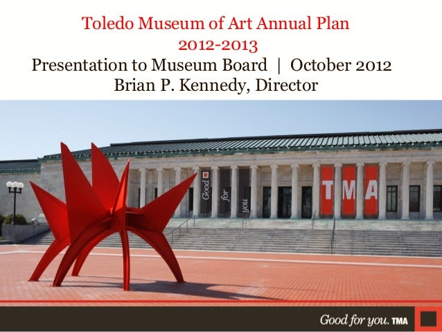 Toledo Museum of Art Annual Plan 2012-2013 Presentation to Museum Board | October 2012 Brian P. Kennedy, Director