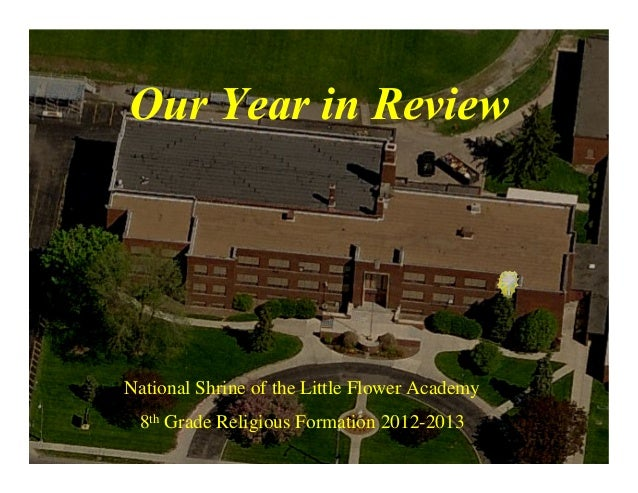 Our Year in ReviewNational Shrine of the Little Flower Academy8th Grade Religious Formation 2012-2013