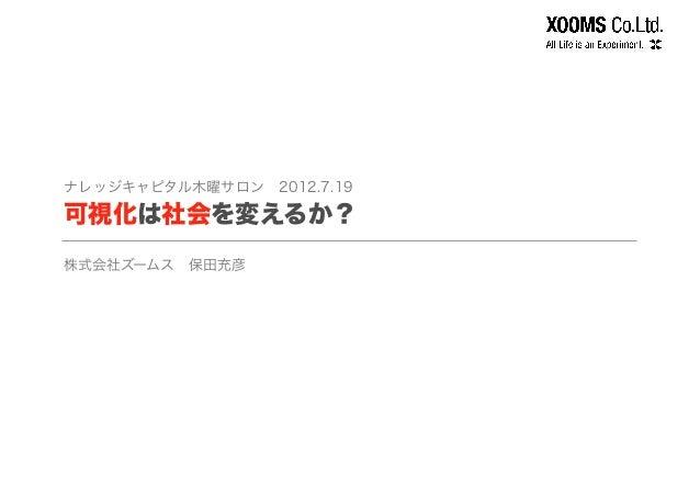 ナレッジキャピタル木曜サロン2012.7.19 可視化は社会を変えるか? 株式会社ズームス保田充彦
