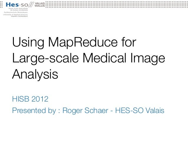 Using MapReduce for Large-scale Medical Image Analysis HISB 2012 Presented by : Roger Schaer - HES-SO Valais