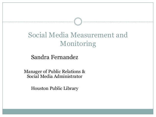 Social Media Measurement and Monitoring Sandra Fernandez Manager of Public Relations & Social Media Administrator Houston ...