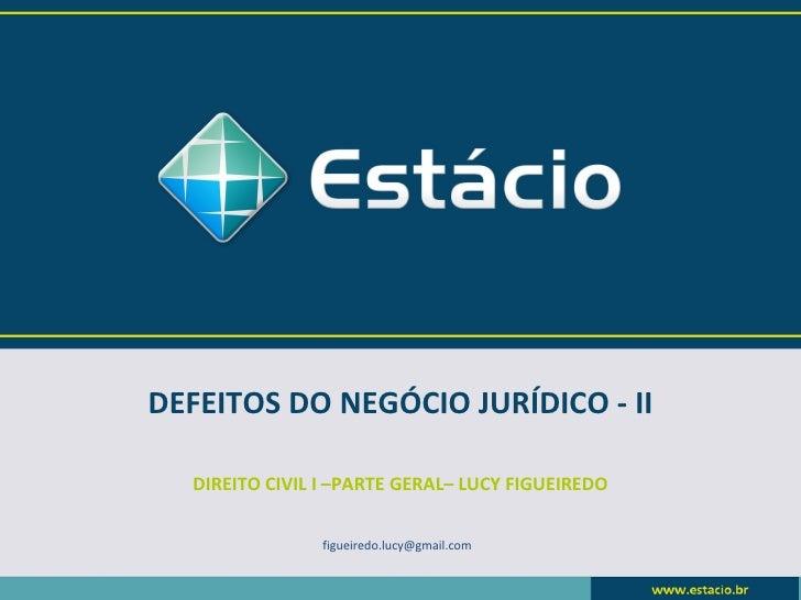 DEFEITOS DO NEGÓCIO JURÍDICO - II  DIREITO CIVIL I –PARTE GERAL– LUCY FIGUEIREDO                figueiredo.lucy@gmail.com