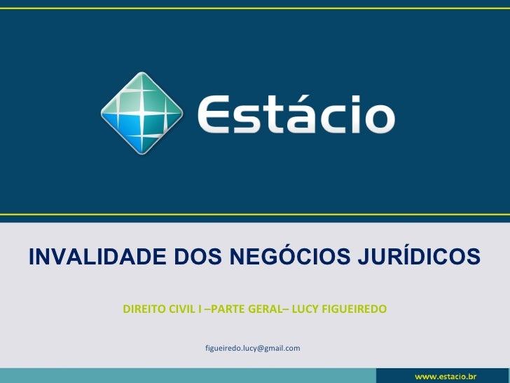 INVALIDADE DOS NEGÓCIOS JURÍDICOS      DIREITO CIVIL I –PARTE GERAL– LUCY FIGUEIREDO                    figueiredo.lucy@gm...
