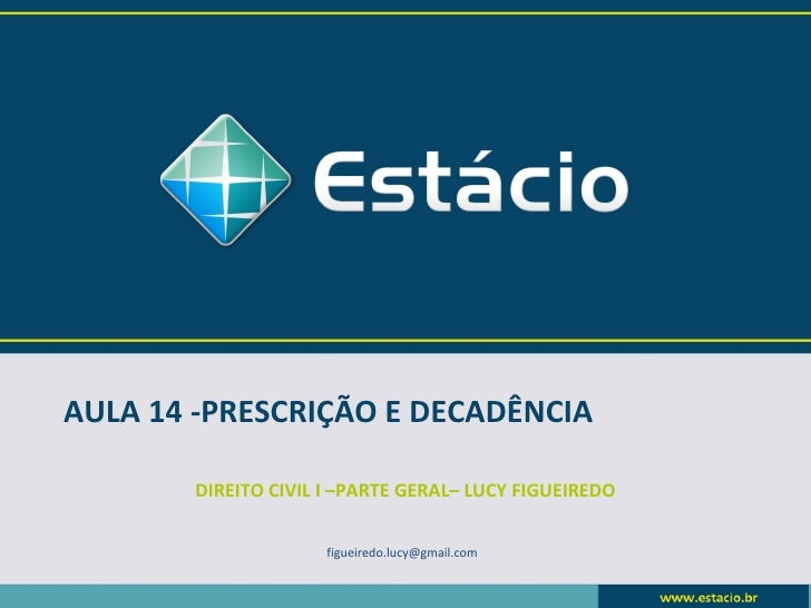 AULA 14 -PRESCRIÇÃO E DECADÊNCIA       DIREITO CIVIL I –PARTE GERAL– LUCY FIGUEIREDO                     figueiredo.lucy@g...