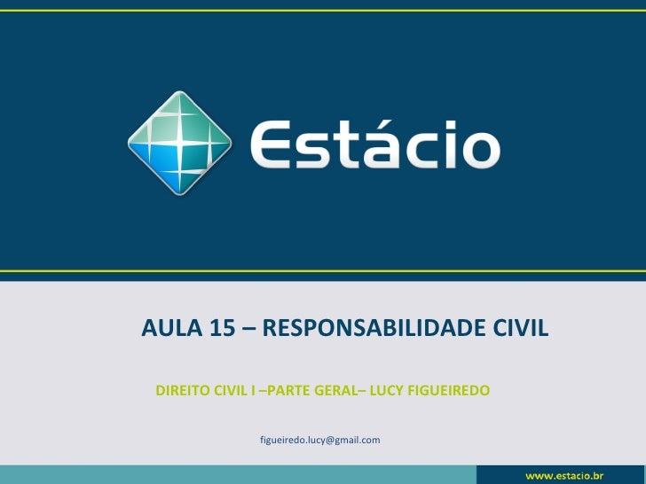 AULA 15 – RESPONSABILIDADE CIVIL DIREITO CIVIL I –PARTE GERAL– LUCY FIGUEIREDO               figueiredo.lucy@gmail.com