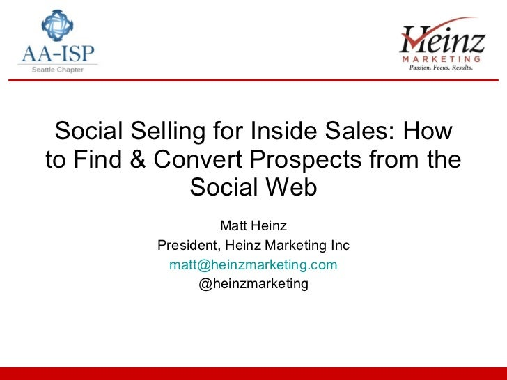 Social Selling for Inside Sales: How to Find & Convert Prospects from the Social Web Matt Heinz President, Heinz Marketing...