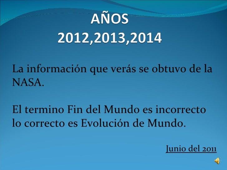 La información que verás se obtuvo de laNASA.El termino Fin del Mundo es incorrectolo correcto es Evolución de Mundo.     ...
