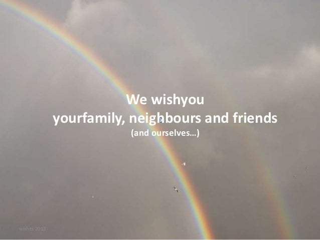 We wishyou              yourfamily, neighbours and friends                         (and ourselves…)wishes 2013