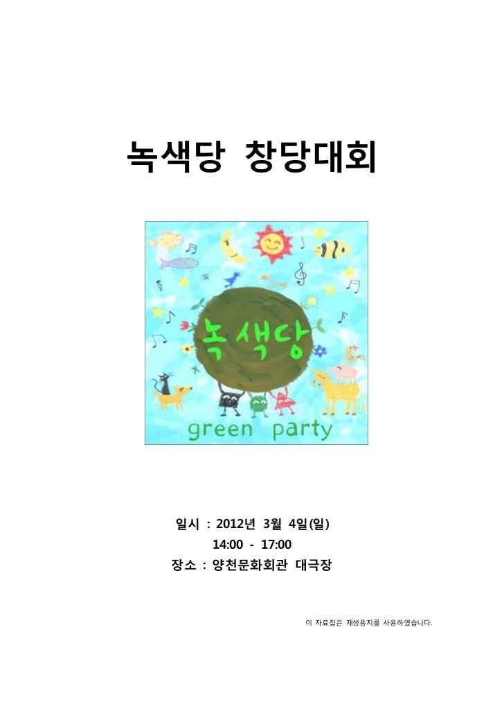 녹색당 창당대회 일시 : 2012년 3월 4일(일)     14:00 - 17:00 장소 : 양천문화회관 대극장                     이 자료집은 재생용지를 사용하였습니다.