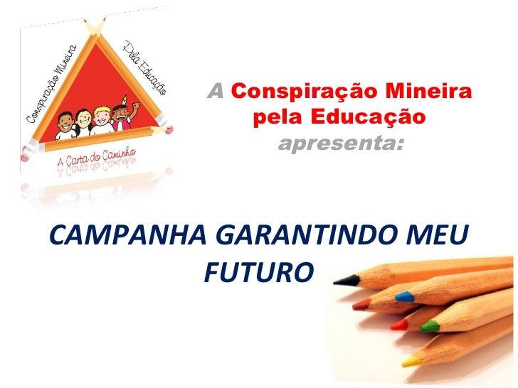 A Conspiração Mineira           pela Educação             apresenta:CAMPANHA GARANTINDO MEU        FUTURO