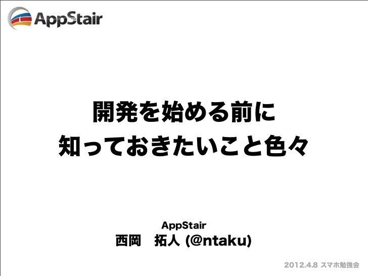 開発を始める前に知っておきたいこと色々      AppStair  西岡拓人 (@ntaku)                   2012.4.8 スマホ勉強会