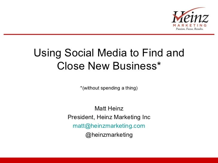 Using Social Media to Find and    Close New Business*          *(without spending a thing)                Matt Heinz      ...