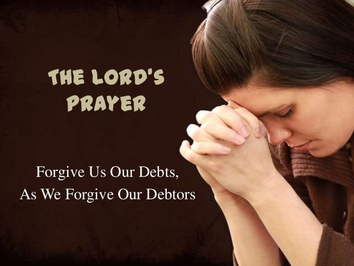 The Lord's    Prayer  Forgive Us Our Debts,As We Forgive Our Debtors