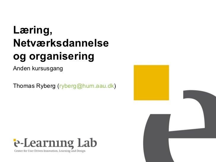 Læring,Netværksdannelseog organiseringAnden kursusgangThomas Ryberg (ryberg@hum.aau.dk)
