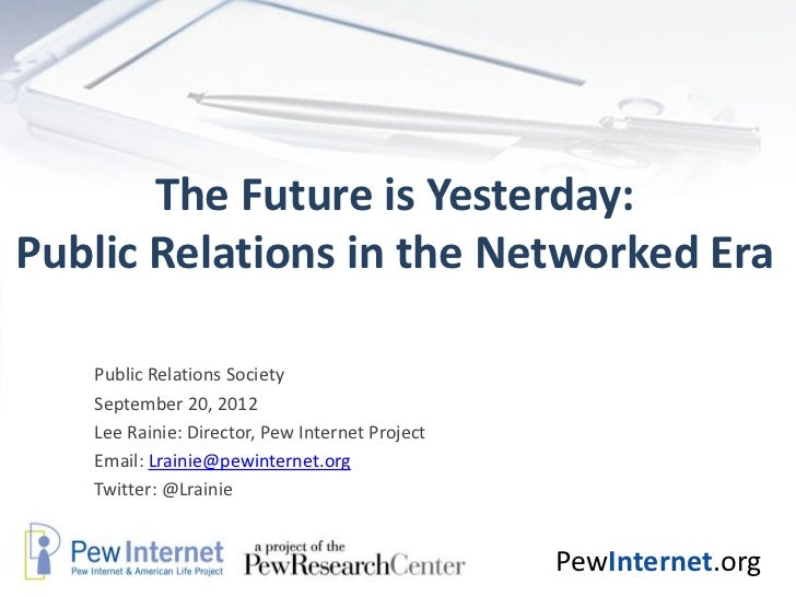 The Future is Yesterday:Public Relations in the Networked Era   Public Relations Society   September 20, 2012   Lee Rainie...