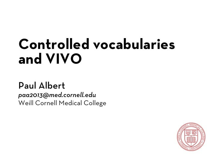 Controlled vocabulariesand VIVOPaul Albertpaa2013@med.cornell.eduWeill Cornell Medical College
